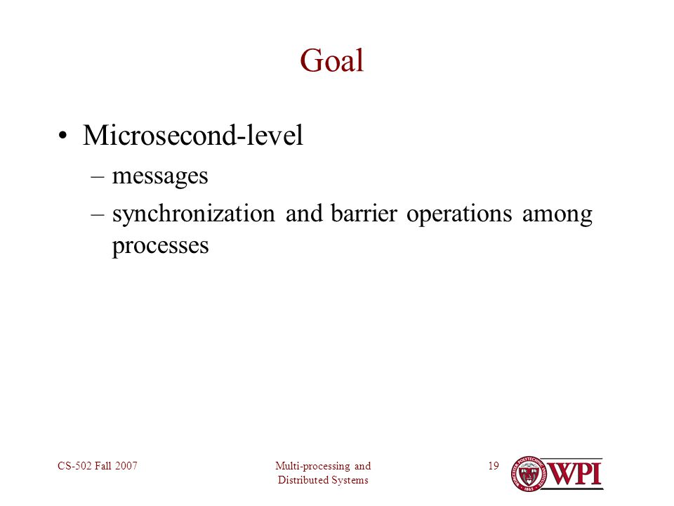 Multi-processing and Distributed Systems CS-502 Fall 200719 Goal Microsecond-level –messages –synchronization and barrier operations among processes