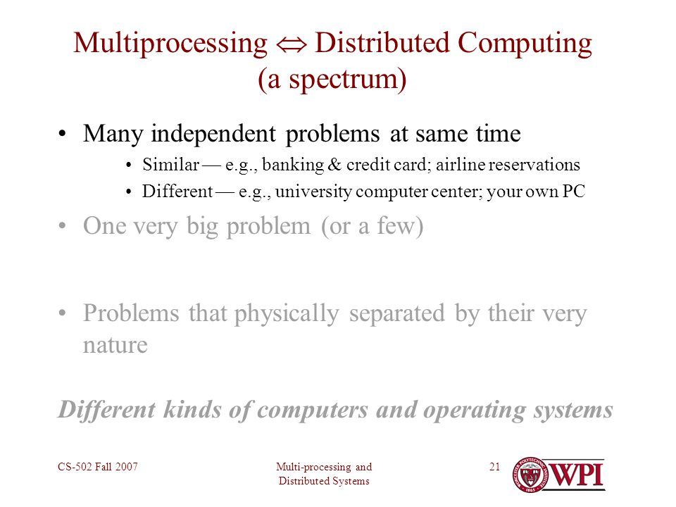 Multi-processing and Distributed Systems CS-502 Fall 200721 Multiprocessing  Distributed Computing (a spectrum) Many independent problems at same time Similar — e.g., banking & credit card; airline reservations Different — e.g., university computer center; your own PC One very big problem (or a few) Problems that physically separated by their very nature Different kinds of computers and operating systems