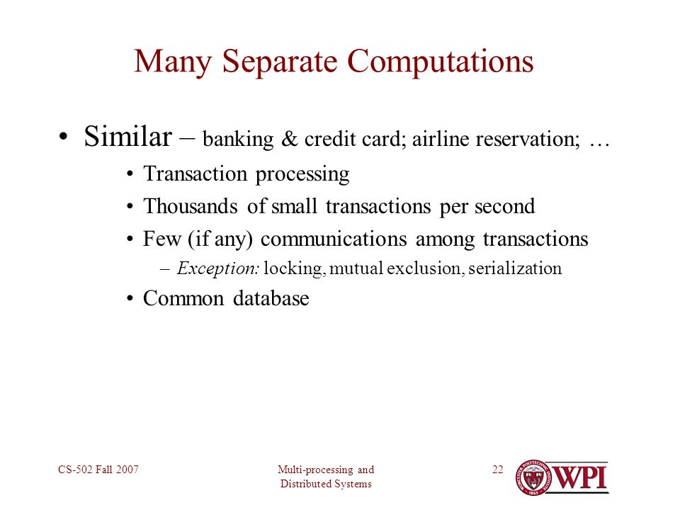 Multi-processing and Distributed Systems CS-502 Fall 200722 Many Separate Computations Similar – banking & credit card; airline reservation; … Transaction processing Thousands of small transactions per second Few (if any) communications among transactions –Exception: locking, mutual exclusion, serialization Common database