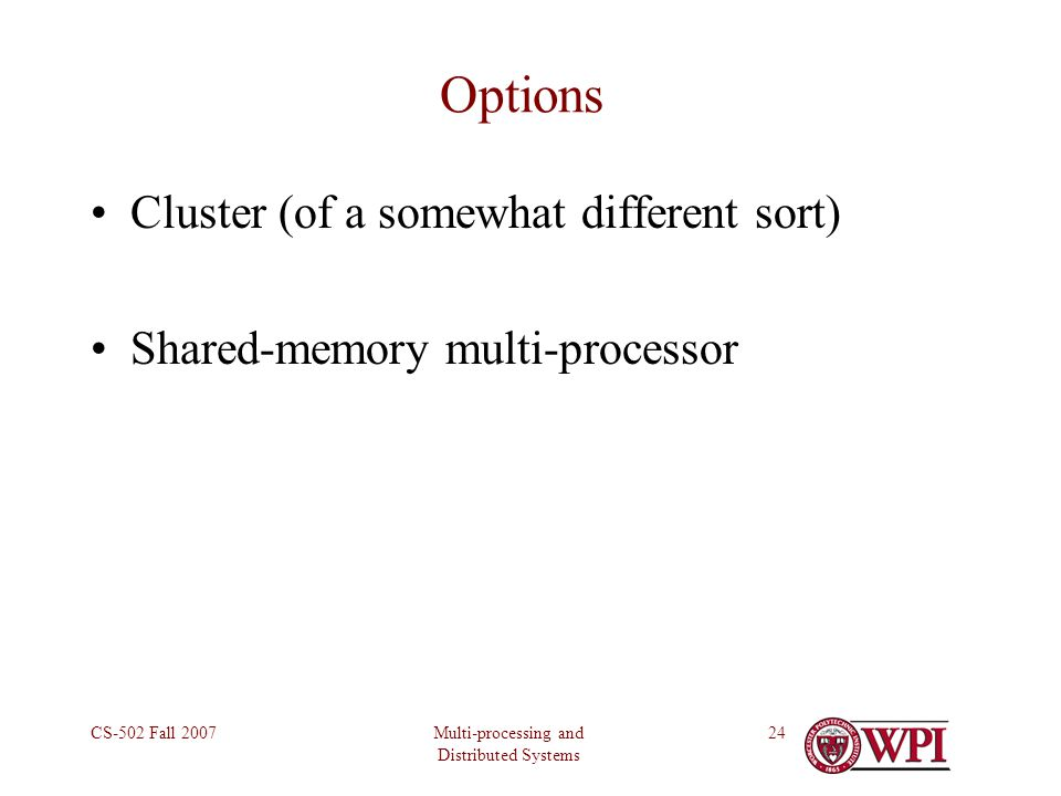 Multi-processing and Distributed Systems CS-502 Fall 200724 Options Cluster (of a somewhat different sort) Shared-memory multi-processor