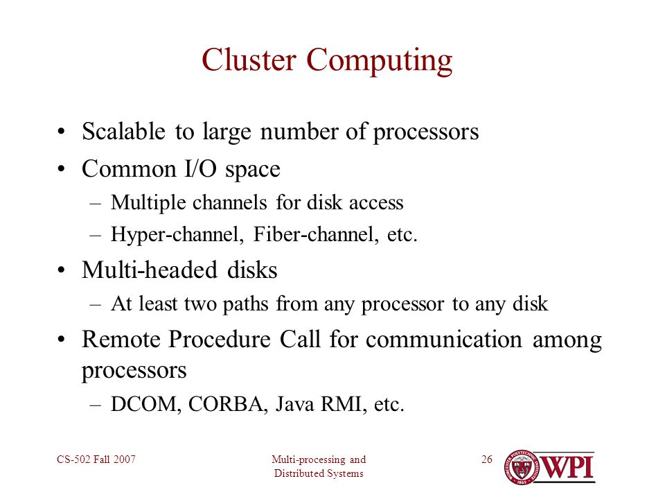 Multi-processing and Distributed Systems CS-502 Fall 200726 Cluster Computing Scalable to large number of processors Common I/O space –Multiple channels for disk access –Hyper-channel, Fiber-channel, etc.