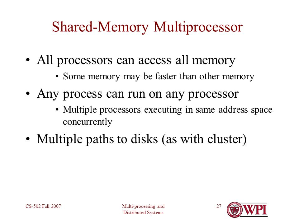 Multi-processing and Distributed Systems CS-502 Fall 200727 Shared-Memory Multiprocessor All processors can access all memory Some memory may be faster than other memory Any process can run on any processor Multiple processors executing in same address space concurrently Multiple paths to disks (as with cluster)