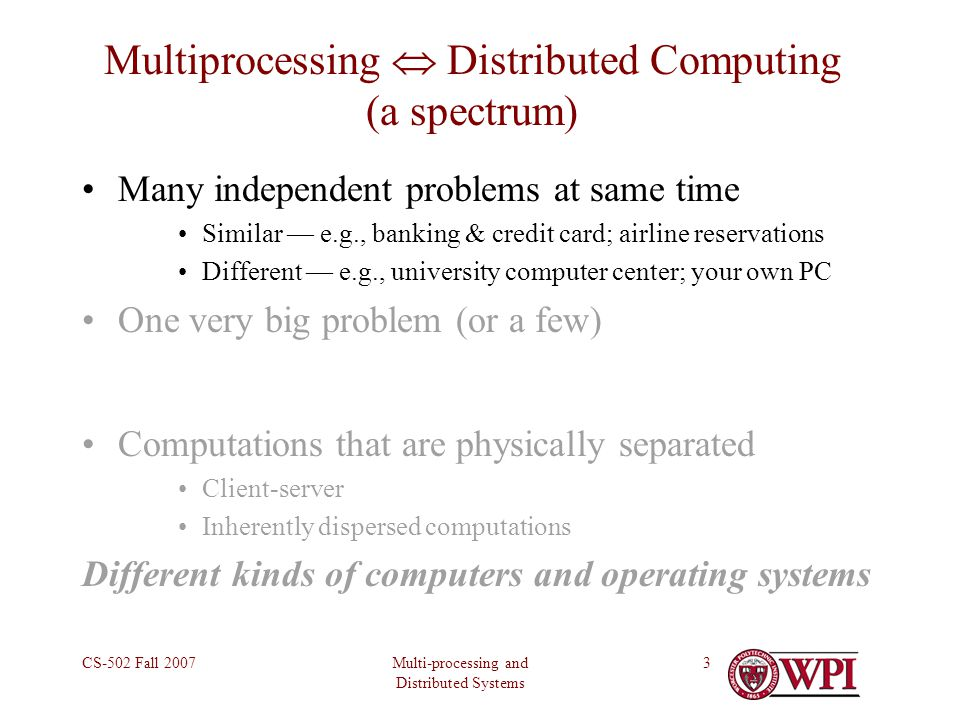Multi-processing and Distributed Systems CS-502 Fall 20073 Multiprocessing  Distributed Computing (a spectrum) Many independent problems at same time Similar — e.g., banking & credit card; airline reservations Different — e.g., university computer center; your own PC One very big problem (or a few) Computations that are physically separated Client-server Inherently dispersed computations Different kinds of computers and operating systems