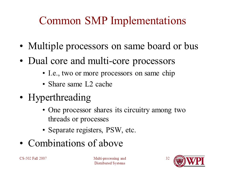 Multi-processing and Distributed Systems CS-502 Fall 200732 Common SMP Implementations Multiple processors on same board or bus Dual core and multi-core processors I.e., two or more processors on same chip Share same L2 cache Hyperthreading One processor shares its circuitry among two threads or processes Separate registers, PSW, etc.