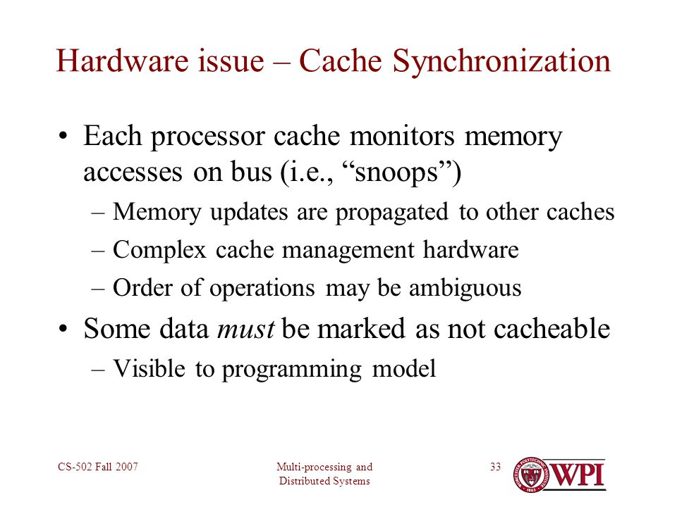 Multi-processing and Distributed Systems CS-502 Fall 200733 Hardware issue – Cache Synchronization Each processor cache monitors memory accesses on bus (i.e., snoops ) –Memory updates are propagated to other caches –Complex cache management hardware –Order of operations may be ambiguous Some data must be marked as not cacheable –Visible to programming model