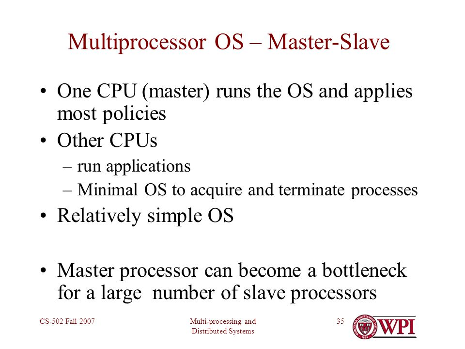Multi-processing and Distributed Systems CS-502 Fall 200735 Multiprocessor OS – Master-Slave One CPU (master) runs the OS and applies most policies Other CPUs –run applications –Minimal OS to acquire and terminate processes Relatively simple OS Master processor can become a bottleneck for a large number of slave processors