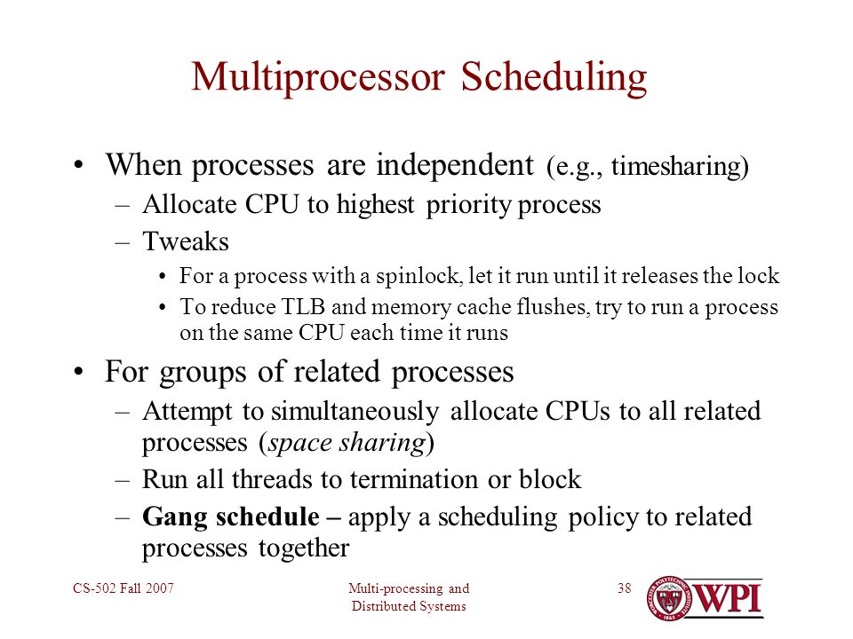 Multi-processing and Distributed Systems CS-502 Fall 200738 Multiprocessor Scheduling When processes are independent (e.g., timesharing) –Allocate CPU to highest priority process –Tweaks For a process with a spinlock, let it run until it releases the lock To reduce TLB and memory cache flushes, try to run a process on the same CPU each time it runs For groups of related processes –Attempt to simultaneously allocate CPUs to all related processes (space sharing) –Run all threads to termination or block –Gang schedule – apply a scheduling policy to related processes together