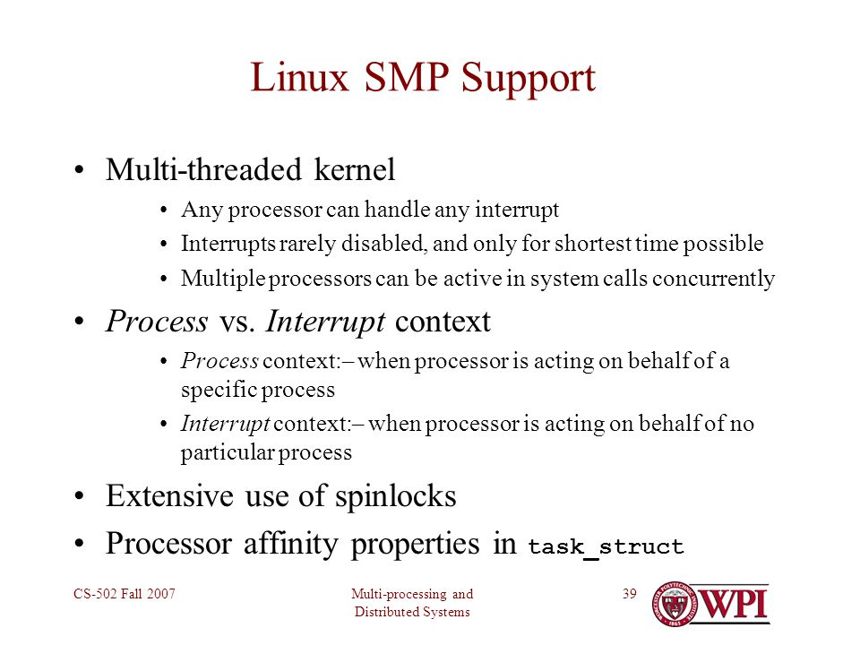 Multi-processing and Distributed Systems CS-502 Fall 200739 Linux SMP Support Multi-threaded kernel Any processor can handle any interrupt Interrupts rarely disabled, and only for shortest time possible Multiple processors can be active in system calls concurrently Process vs.