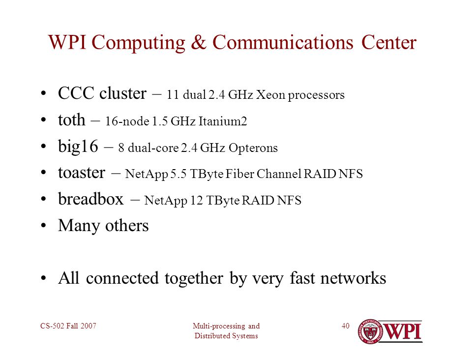 Multi-processing and Distributed Systems CS-502 Fall 200740 WPI Computing & Communications Center CCC cluster – 11 dual 2.4 GHz Xeon processors toth – 16-node 1.5 GHz Itanium2 big16 – 8 dual-core 2.4 GHz Opterons toaster – NetApp 5.5 TByte Fiber Channel RAID NFS breadbox – NetApp 12 TByte RAID NFS Many others All connected together by very fast networks