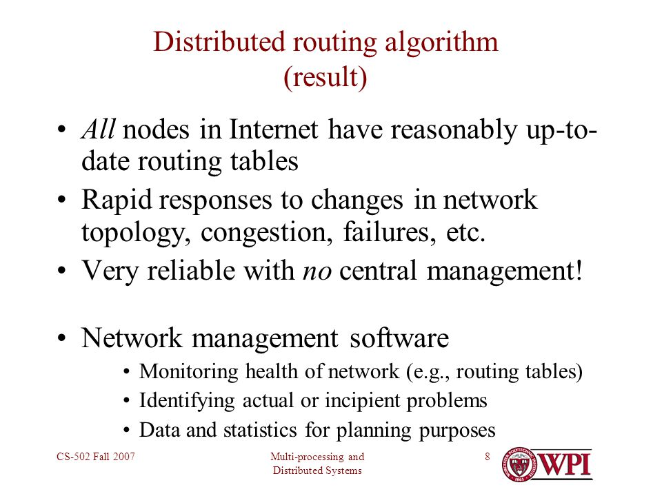 Multi-processing and Distributed Systems CS-502 Fall 20078 Distributed routing algorithm (result) All nodes in Internet have reasonably up-to- date routing tables Rapid responses to changes in network topology, congestion, failures, etc.