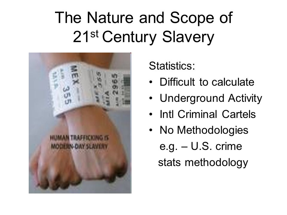 The Nature and Scope of 21 st Century Slavery Statistics: Difficult to calculate Underground Activity Intl Criminal Cartels No Methodologies e.g.
