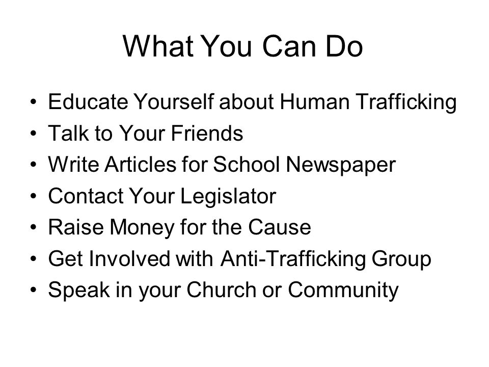 What You Can Do Educate Yourself about Human Trafficking Talk to Your Friends Write Articles for School Newspaper Contact Your Legislator Raise Money for the Cause Get Involved with Anti-Trafficking Group Speak in your Church or Community
