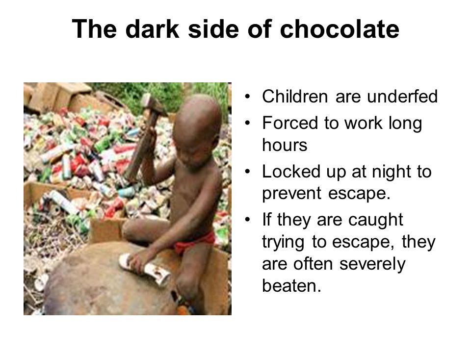 The dark side of chocolate Children are underfed Forced to work long hours Locked up at night to prevent escape.