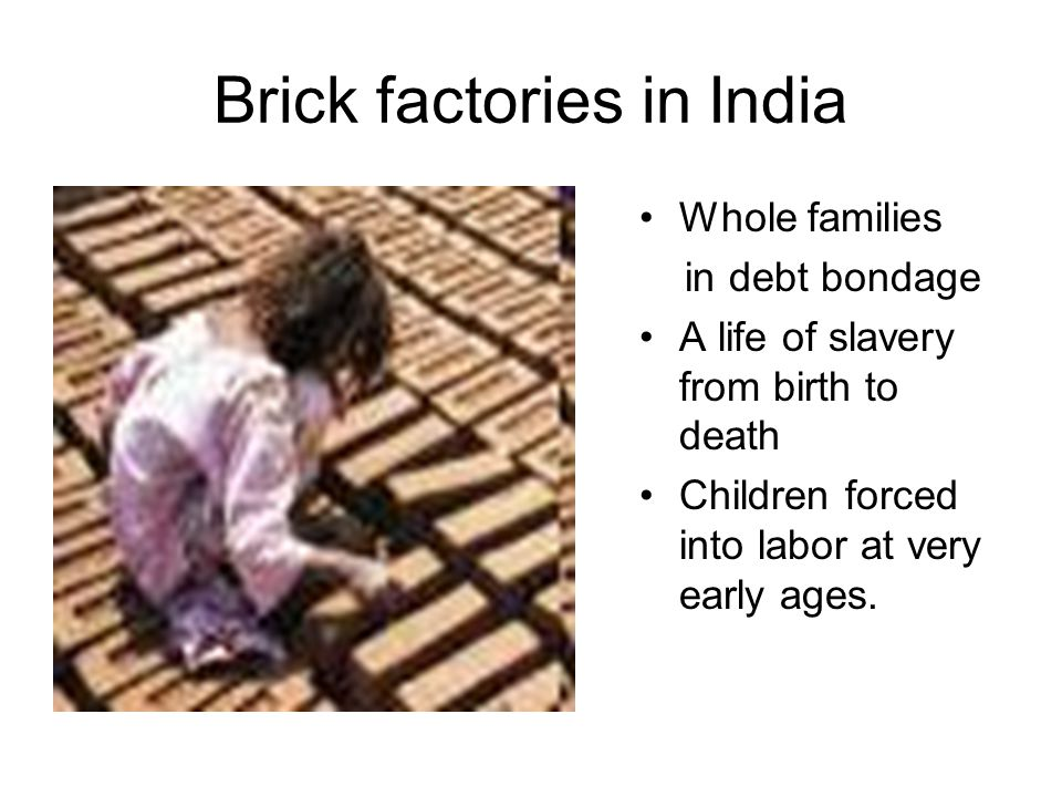 Brick factories in India Whole families in debt bondage A life of slavery from birth to death Children forced into labor at very early ages.