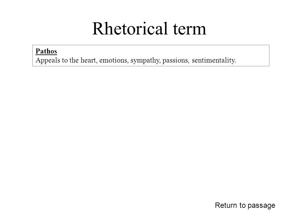 Rhetorical term Return to passage Pathos Appeals to the heart, emotions, sympathy, passions, sentimentality.