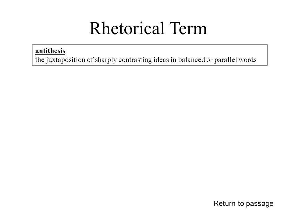 Rhetorical Term Return to passage antithesis the juxtaposition of sharply contrasting ideas in balanced or parallel words