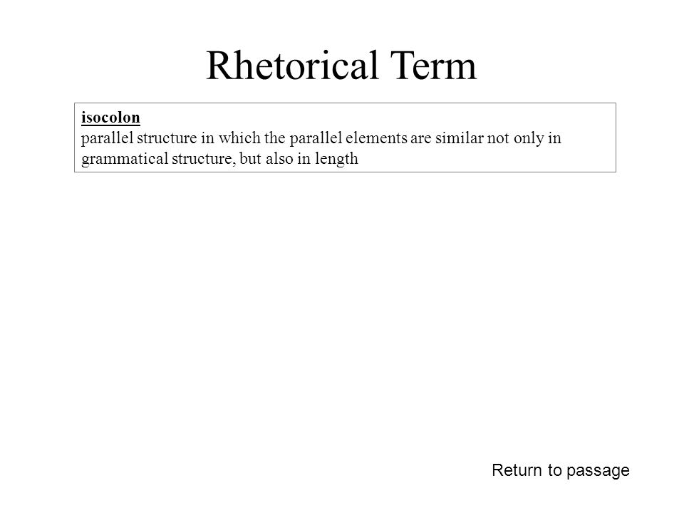 Rhetorical Term Return to passage isocolon parallel structure in which the parallel elements are similar not only in grammatical structure, but also in length