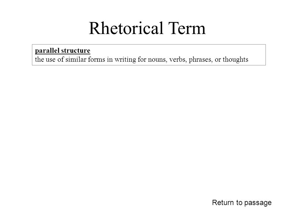 Rhetorical Term Return to passage parallel structure the use of similar forms in writing for nouns, verbs, phrases, or thoughts