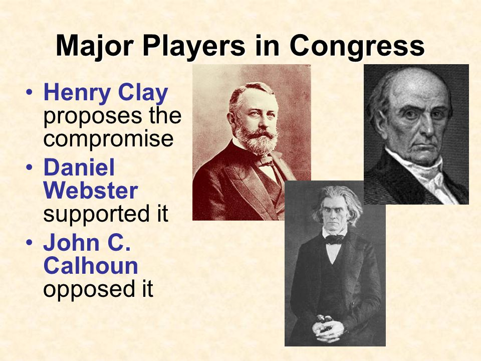 Major Players in Congress Henry Clay proposes the compromise Daniel Webster supported it John C.