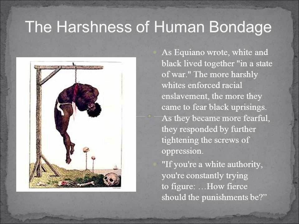 The Harshness of Human Bondage As Equiano wrote, white and black lived together in a state of war. The more harshly whites enforced racial enslavement, the more they came to fear black uprisings.