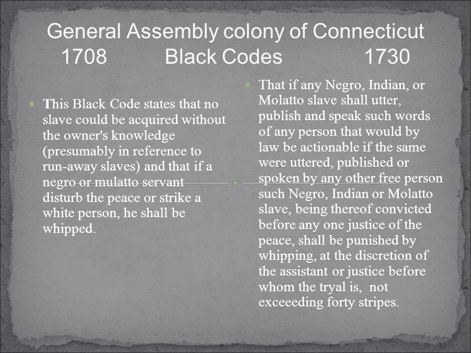 General Assembly colony of Connecticut 1708 Black Codes 1730 This Black Code states that no slave could be acquired without the owner s knowledge (presumably in reference to run-away slaves) and that if a negro or mulatto servant disturb the peace or strike a white person, he shall be whipped.