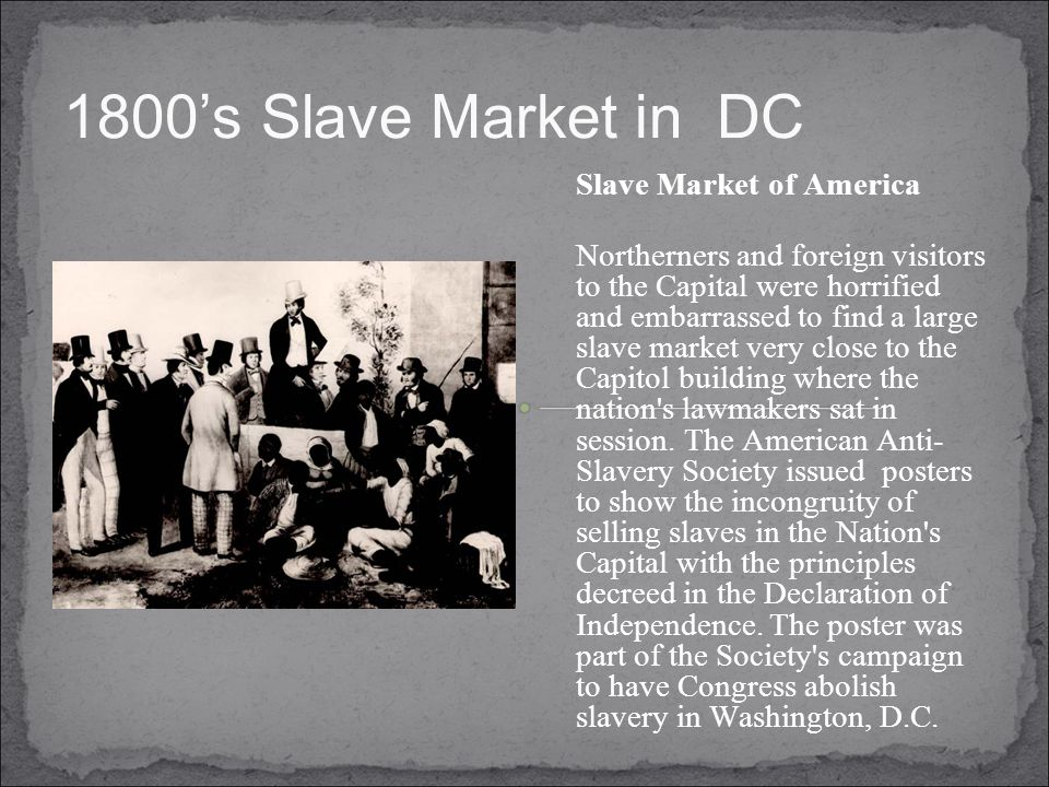 1800's Slave Market in DC Slave Market of America Northerners and foreign visitors to the Capital were horrified and embarrassed to find a large slave market very close to the Capitol building where the nation s lawmakers sat in session.
