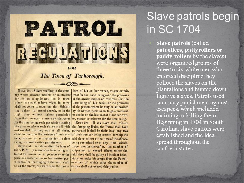 Slave patrols begin in SC 1704 Slave patrols (called patrollers, pattyrollers or paddy rollers by the slaves) were organized groups of three to six white men who enforced discipline they policed the slaves on the plantations and hunted down fugitive slaves.