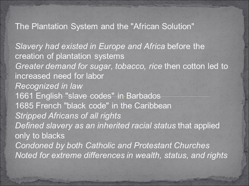 The Plantation System and the African Solution Slavery had existed in Europe and Africa before the creation of plantation systems Greater demand for sugar, tobacco, rice then cotton led to increased need for labor Recognized in law 1661 English slave codes in Barbados 1685 French black code in the Caribbean Stripped Africans of all rights Defined slavery as an inherited racial status that applied only to blacks Condoned by both Catholic and Protestant Churches Noted for extreme differences in wealth, status, and rights