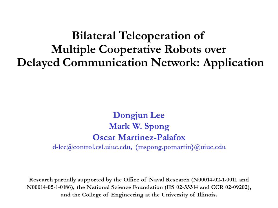 Bilateral Teleoperation of Multiple Cooperative Robots over Delayed Communication Network: Application Dongjun Lee Mark W.