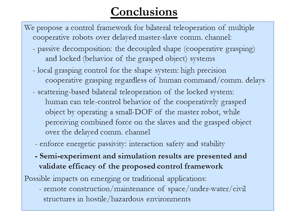 Conclusions We propose a control framework for bilateral teleoperation of multiple cooperative robots over delayed master-slave comm. channel: - passi