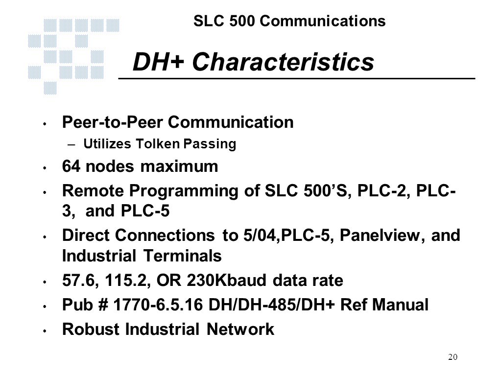 SLC 500 Communications 20 DH+ Characteristics Peer-to-Peer Communication –Utilizes Tolken Passing 64 nodes maximum Remote Programming of SLC 500'S, PL
