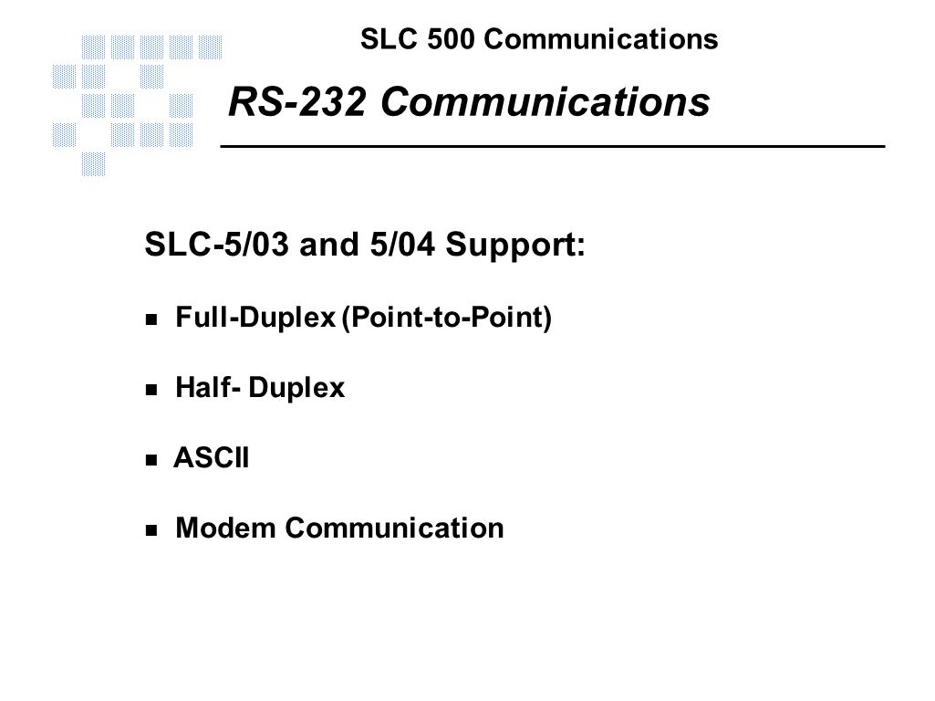 SLC 500 Communications RS-232 Communications SLC-5/03 and 5/04 Support: n Full-Duplex (Point-to-Point) n Half- Duplex n ASCII n Modem Communication