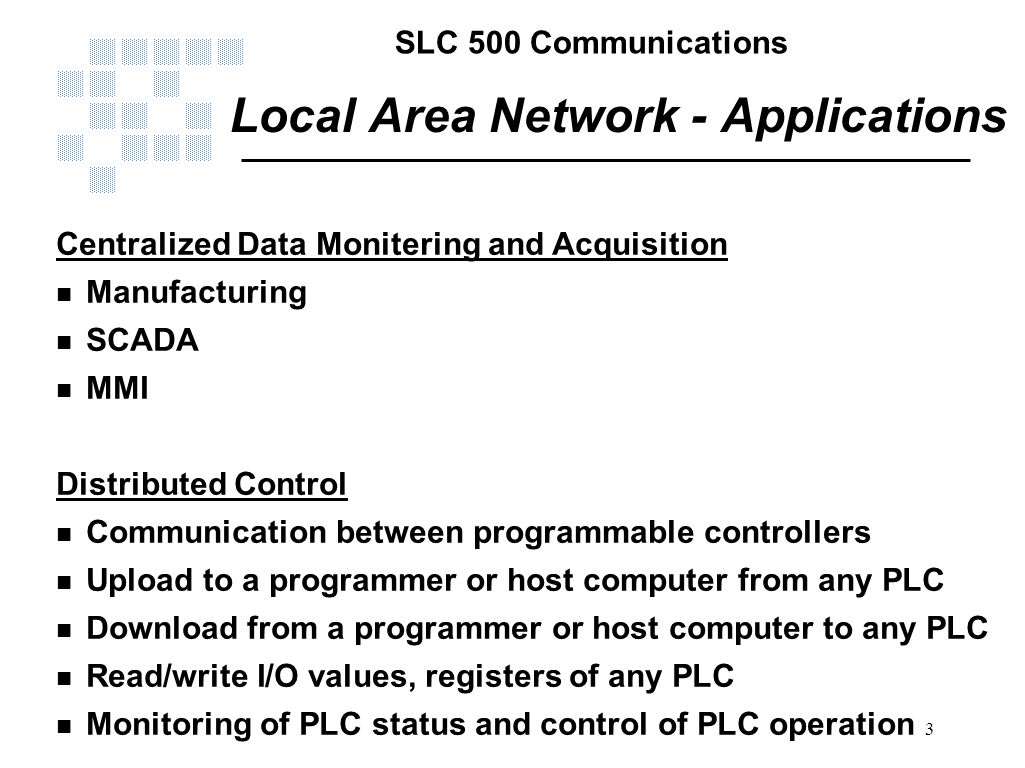 SLC 500 Communications 3 Local Area Network - Applications Centralized Data Monitering and Acquisition n Manufacturing n SCADA n MMI Distributed Contr
