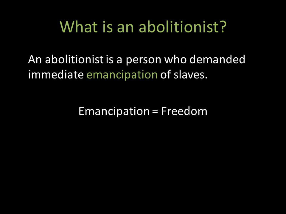 What is an abolitionist. An abolitionist is a person who demanded immediate emancipation of slaves.