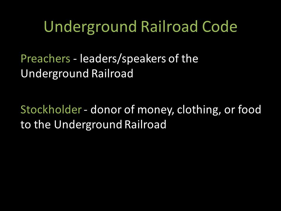 Underground Railroad Code Preachers - leaders/speakers of the Underground Railroad Stockholder - donor of money, clothing, or food to the Underground Railroad