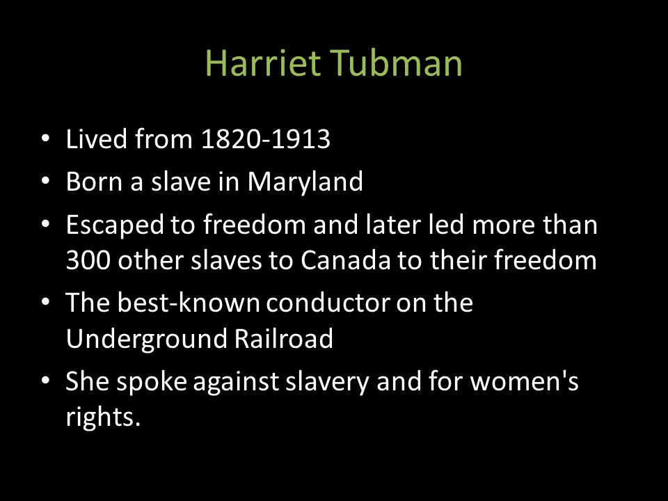 Lived from 1820-1913 Born a slave in Maryland Escaped to freedom and later led more than 300 other slaves to Canada to their freedom The best-known conductor on the Underground Railroad She spoke against slavery and for women s rights.
