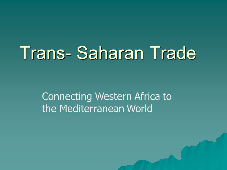 Trans- Saharan Trade Connecting Western Africa to the Mediterranean World