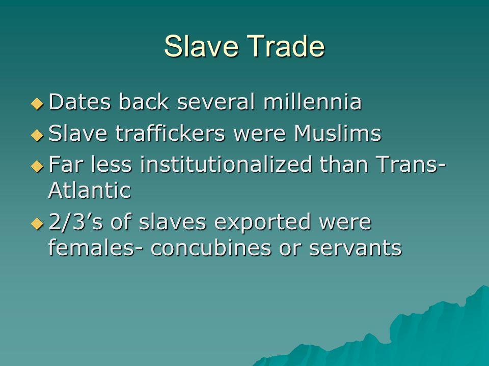 Slave Trade  Dates back several millennia  Slave traffickers were Muslims  Far less institutionalized than Trans- Atlantic  2/3's of slaves exported were females- concubines or servants