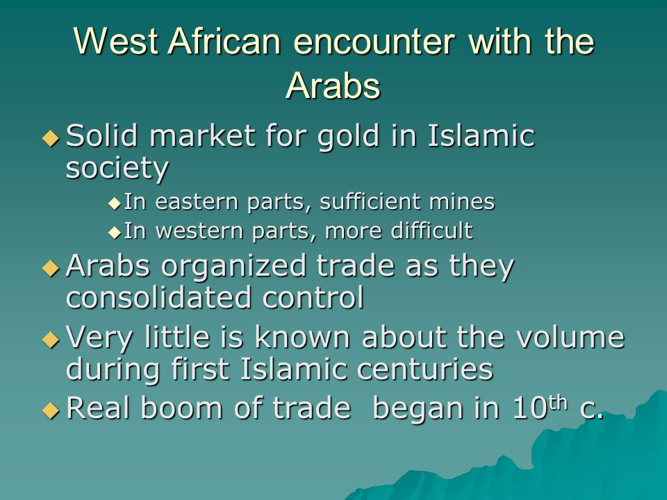West African encounter with the Arabs  Solid market for gold in Islamic society  In eastern parts, sufficient mines  In western parts, more difficult  Arabs organized trade as they consolidated control  Very little is known about the volume during first Islamic centuries  Real boom of trade began in 10 th c.