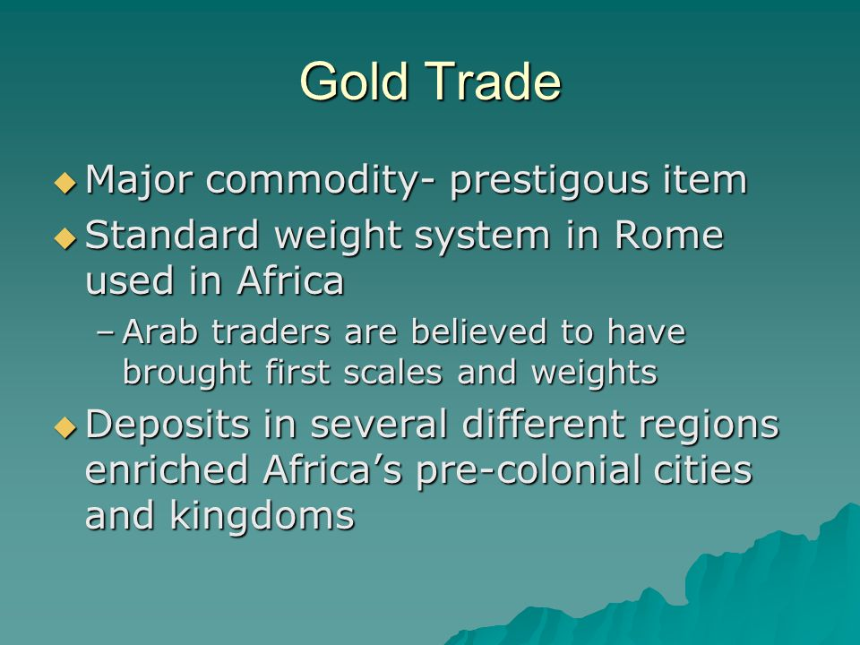 Gold Trade  Major commodity- prestigous item  Standard weight system in Rome used in Africa –Arab traders are believed to have brought first scales and weights  Deposits in several different regions enriched Africa's pre-colonial cities and kingdoms
