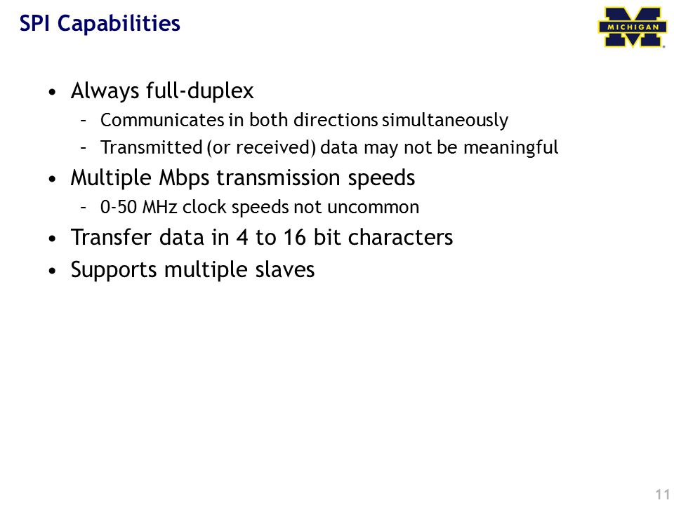 11 SPI Capabilities Always full-duplex –Communicates in both directions simultaneously –Transmitted (or received) data may not be meaningful Multiple Mbps transmission speeds –0-50 MHz clock speeds not uncommon Transfer data in 4 to 16 bit characters Supports multiple slaves