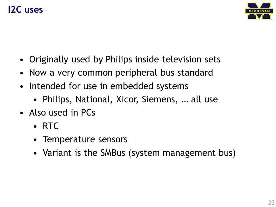 23 I2C uses Originally used by Philips inside television sets Now a very common peripheral bus standard Intended for use in embedded systems Philips, National, Xicor, Siemens, … all use Also used in PCs RTC Temperature sensors Variant is the SMBus (system management bus)