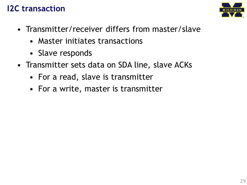 29 I2C transaction Transmitter/receiver differs from master/slave Master initiates transactions Slave responds Transmitter sets data on SDA line, slave ACKs For a read, slave is transmitter For a write, master is transmitter