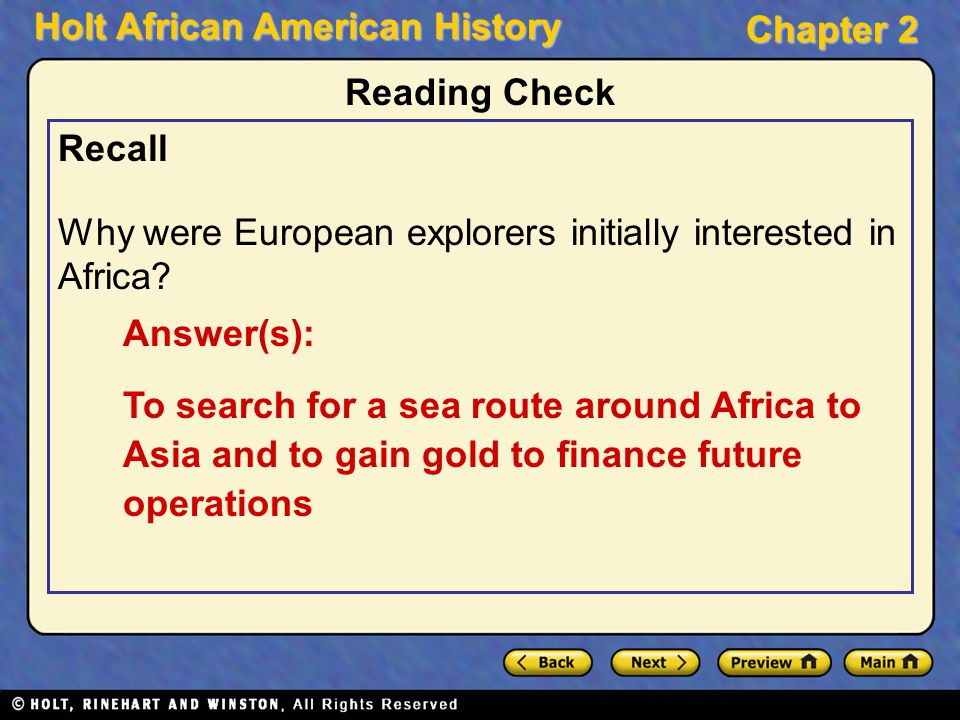 Holt African American History Chapter 2 Recall Why were European explorers initially interested in Africa? Reading Check Answer(s): To search for a se
