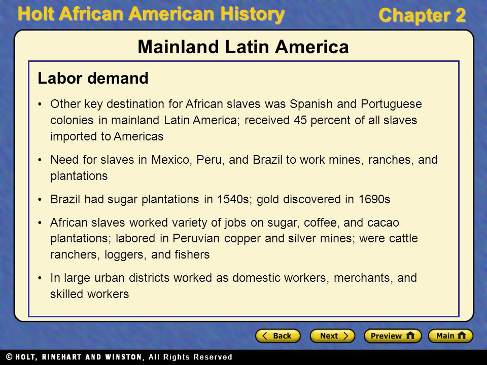 Holt African American History Chapter 2 Mainland Latin America Labor demand Other key destination for African slaves was Spanish and Portuguese coloni