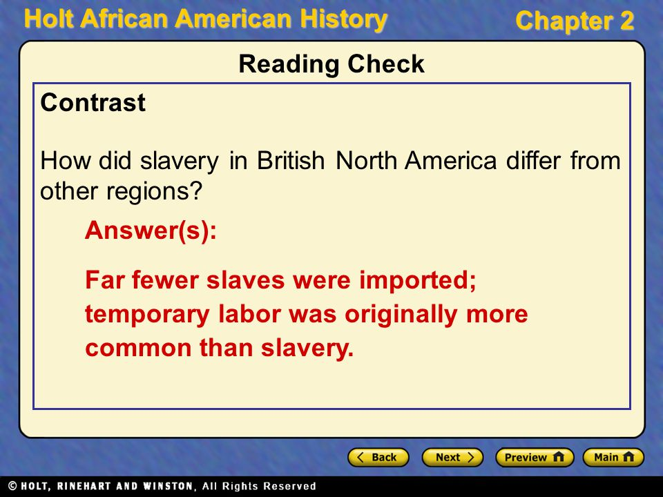 Holt African American History Chapter 2 Contrast How did slavery in British North America differ from other regions? Reading Check Answer(s): Far fewe