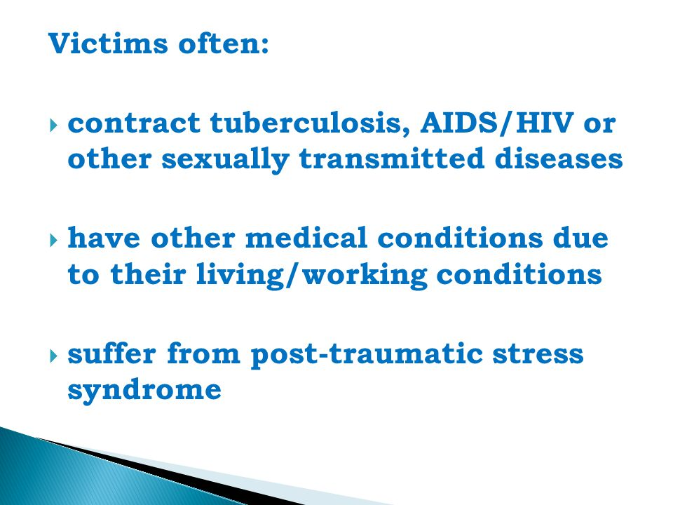 Victims often:  contract tuberculosis, AIDS/HIV or other sexually transmitted diseases  have other medical conditions due to their living/working conditions  suffer from post-traumatic stress syndrome