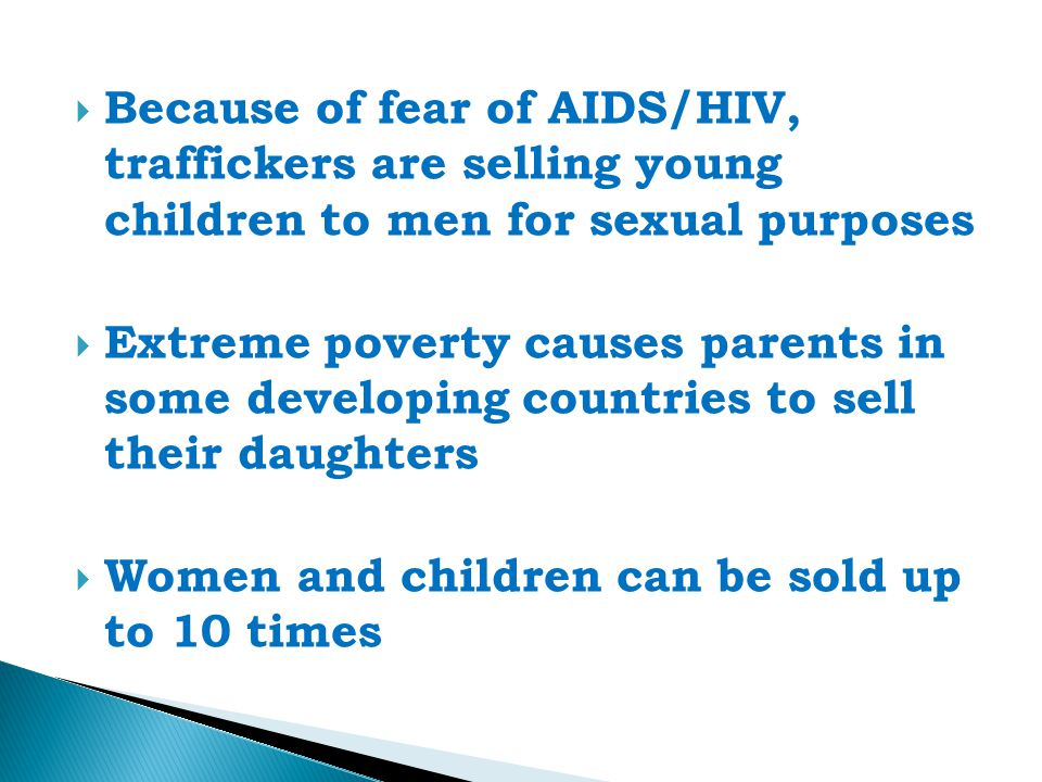  Because of fear of AIDS/HIV, traffickers are selling young children to men for sexual purposes  Extreme poverty causes parents in some developing countries to sell their daughters  Women and children can be sold up to 10 times