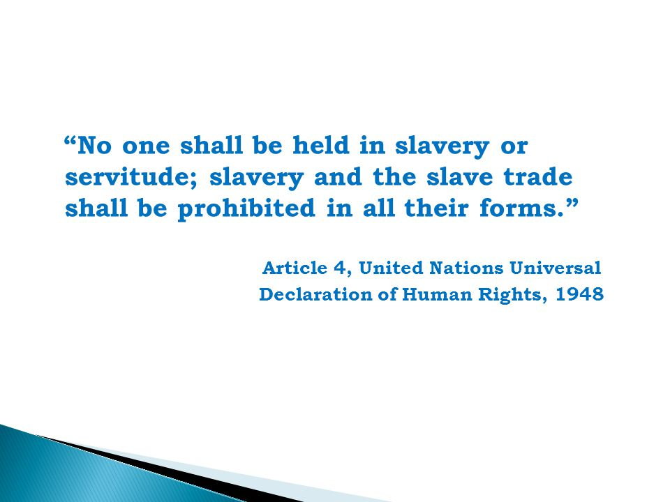 No one shall be held in slavery or servitude; slavery and the slave trade shall be prohibited in all their forms. Article 4, United Nations Universal Declaration of Human Rights, 1948