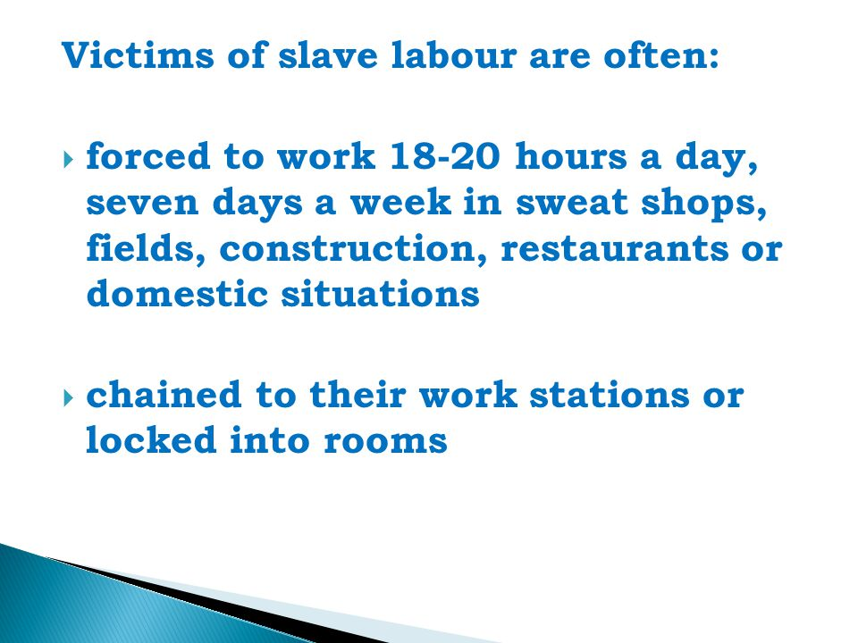 Victims of slave labour are often:  forced to work 18-20 hours a day, seven days a week in sweat shops, fields, construction, restaurants or domestic situations  chained to their work stations or locked into rooms